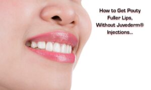 How to Get Pouty Fuller Lips, Without Juvederm® Injections…